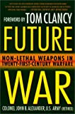 Future War: Non-Lethal Weapons in Twenty-First-Century Warfare (Book) written by John B. Alexander
