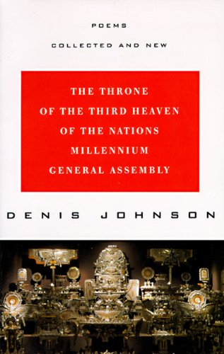 The Throne of the Third Heaven of the Nations Millennium General Assembly: Poems Collected and New by Denis Johnson