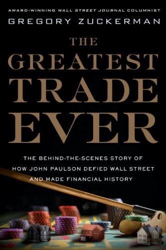 The Greatest Trade Ever: The Behind-the-Scenes Story of How John Paulson Defied Wall Street and Made Financial History by Gregory Zuckerman