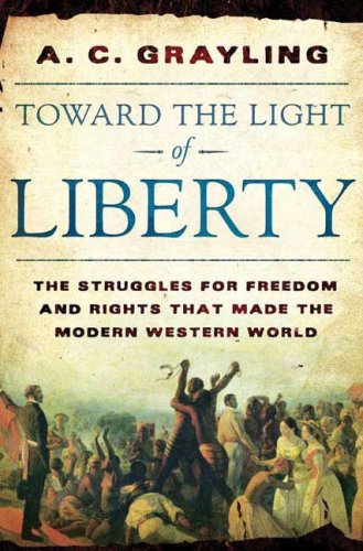 Toward the Light of Liberty: The Struggles for Freedom and Rights That Made the Modern Western World, by Grayling, A.C.