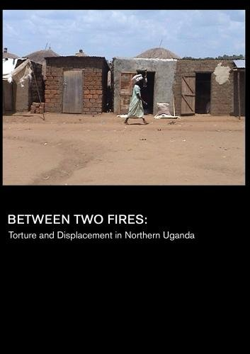 Between Two Fires: Torture and Displacement in Northern Uganda (Universities)