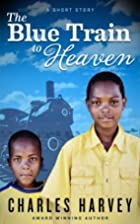 The Blue Train to Heaven by Charles Harvey