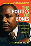 The Politics of Bones: Dr. Owens Wiwa and the Struggle for Nigeria's Oil by J Timothy Hunt