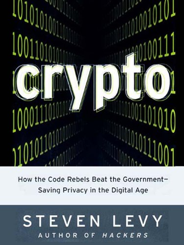 Crypto: How The Code Rebels Beat The Government - Saving Privacy In The Digital Age by Steven Levy