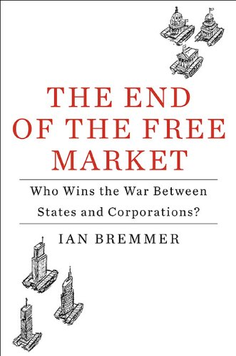 The End of the Free Market: Who Wins the War Between States and Corporations?, by Bremmer, I.