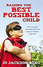 Raising the Best Possible Child: How to…