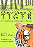 Once Upon a Tiger: New Beginnings for Endangered Animals by Janet Wong