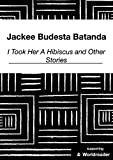 I Took Her a Hibiscus and Other Short Stories by Jackee Budesta Batanda