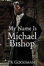 My Name Is Michael Bishop by TR Goodman