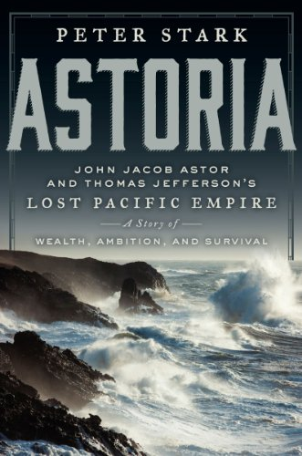 Astoria: John Jacob Astor and Thomas Jefferson's Lost Pacific Empire: A Story of Wealth, Ambition, and Survival - Peter Stark