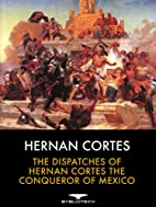 The Dispatches of Hernan Cortes the…