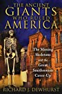The Ancient Giants Who Ruled America: The Missing Skeletons and the Great Smithsonian Cover-Up - Richard J. Dewhurst