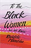 To All the Black Women We Knew by Kholofelo Maenetsha