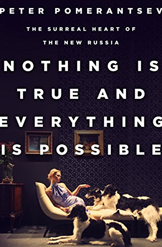 Nothing Is True and Everything Is Possible: The Surreal Heart of the New Russia by Peter Pomerantsev