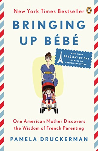 Bringing Up Bébé: One American Mother Discovers the Wisdom of French Parenting (now with Bébé Day by Day: 100 Keys to French Parenting) by Pamela Druckerman