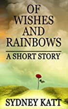 Of Wishes and Rainbows: A Short Story by…