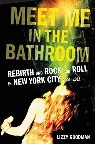 Meet Me in the Bathroom: Rebirth and Rock and Roll in New York City 2001-2011 by Lizzy Goodman