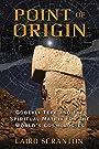 Point of Origin: Gobekli Tepe and the Spiritual Matrix for the World's Cosmologies - Laird Scranton