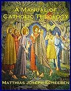 A MANUAL OF CATHOLIC THEOLOGY: Based on…