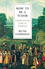 How To Be a Tudor: A Dawn-to-Dusk Guide to…