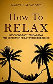 How to Relax: Stop Being Busy, Take a Break…