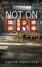 Not On Fire, Only Dying by Susan Rukeyser