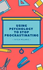 Using Psychology To Stop Procrastinating: A…