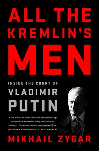 All the Kremlin's Men: Inside the Court of Vladimir Putin by Mikhail Zygar