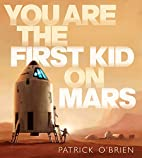 You Are the First Kid on Mars by Patrick…