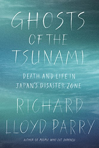 Ghosts of the Tsunami: Death and Life in Japan's Disaster Zone by Richard Lloyd Parry