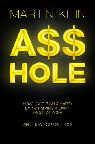 A__hole: How I Got Rich and Happy by Not Giving a Damn About Anyone and How You Can, Too