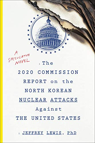 The 2020 Commission Report on the North Korean Nuclear Attacks Against the United States: A Speculative Novel by Jeffrey  Lewis