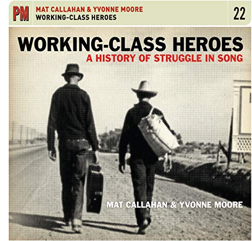 Working-Class Heroes: A History of Struggle in Song, CALLAHAN,MAT & YVONNE MOORE