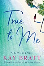 True to Me (A By the Sea Novel) by Kay Bratt