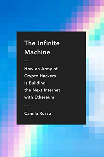The Infinite Machine: How an Army of Crypto-hackers Is Building the Next Internet with Ethereum by Camila Russo
