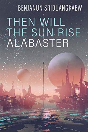 Then Will the Sun Rise Alabaster by Benjanun Sriduangkaew