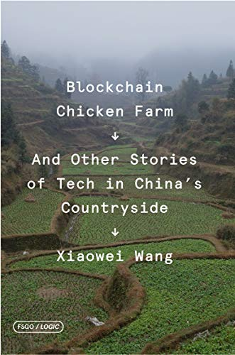 Blockchain Chicken Farm: And Other Stories of Tech in China's Countryside (FSG Originals x Logic) by Xiaowei Wang
