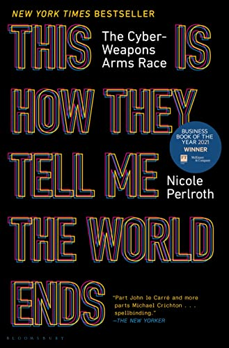 This Is How They Tell Me the World Ends: The Cyberweapons Arms Race by Nicole Perlroth