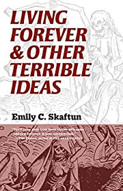 Living Forever & Other Terrible Ideas –…