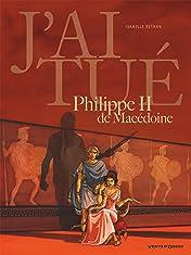J'ai tué Philippe II de Macédoine: Père d'Alexandre le Grand