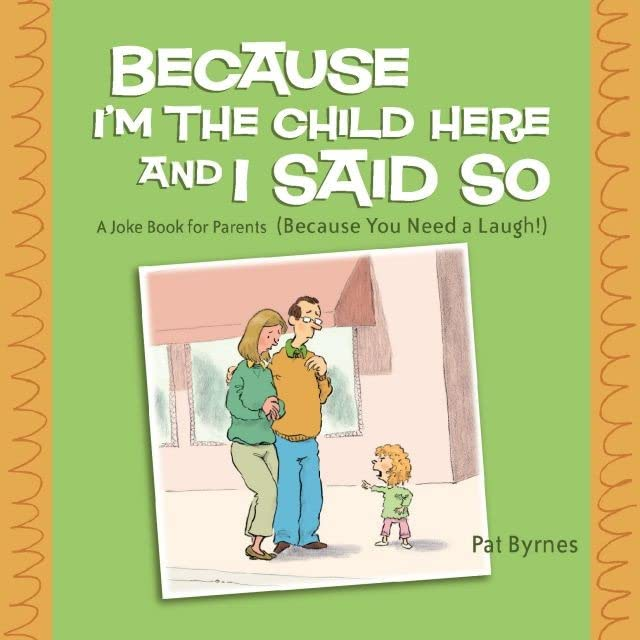 Because I'm the Child Here and I Said So: A Joke Book for Parents (Because You Need a Laugh!)