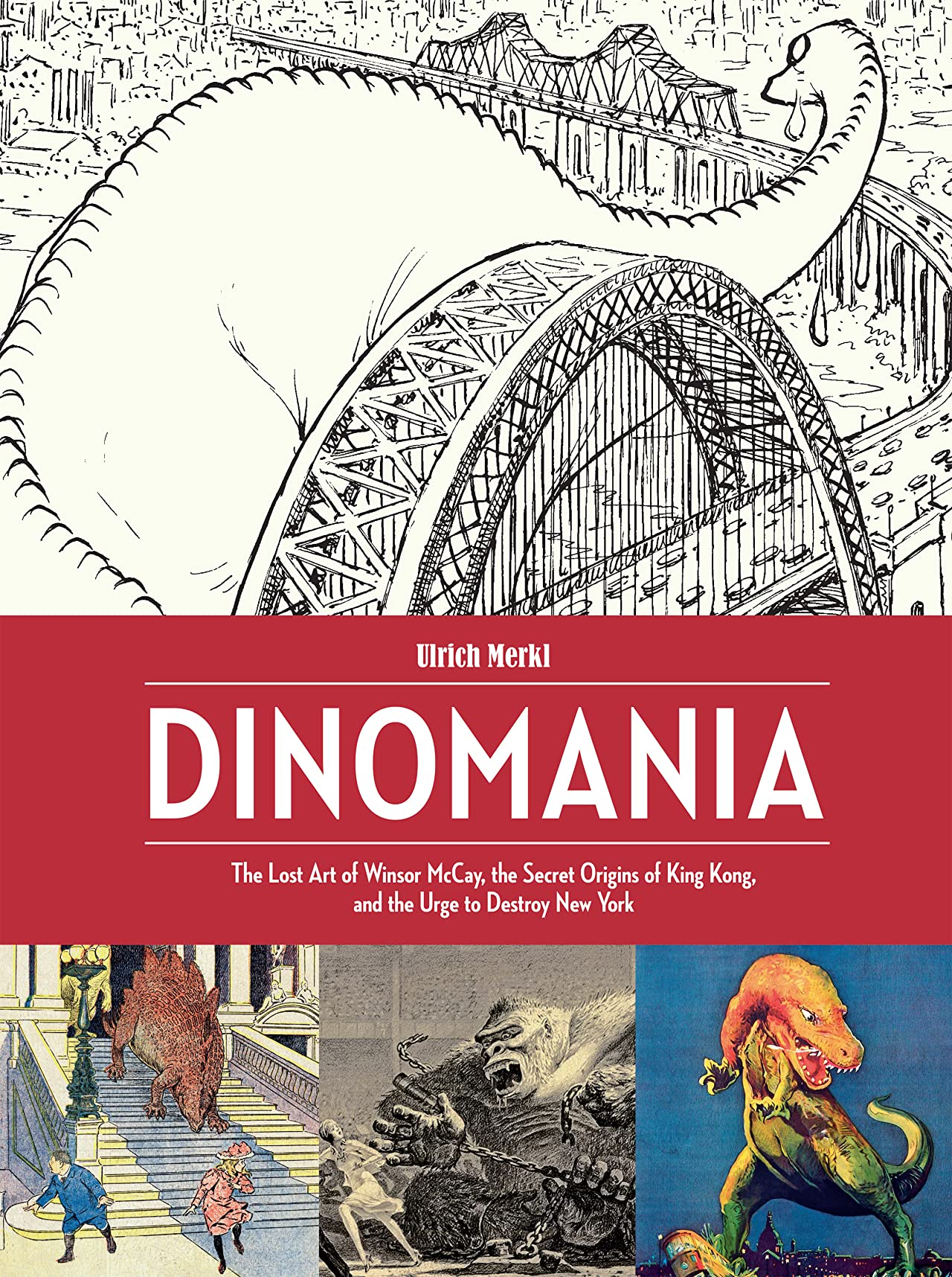 Dinomania: The Lost Art of Winsor McCay, The Secret Origins of King Kong, and the Urge to Destroy New York