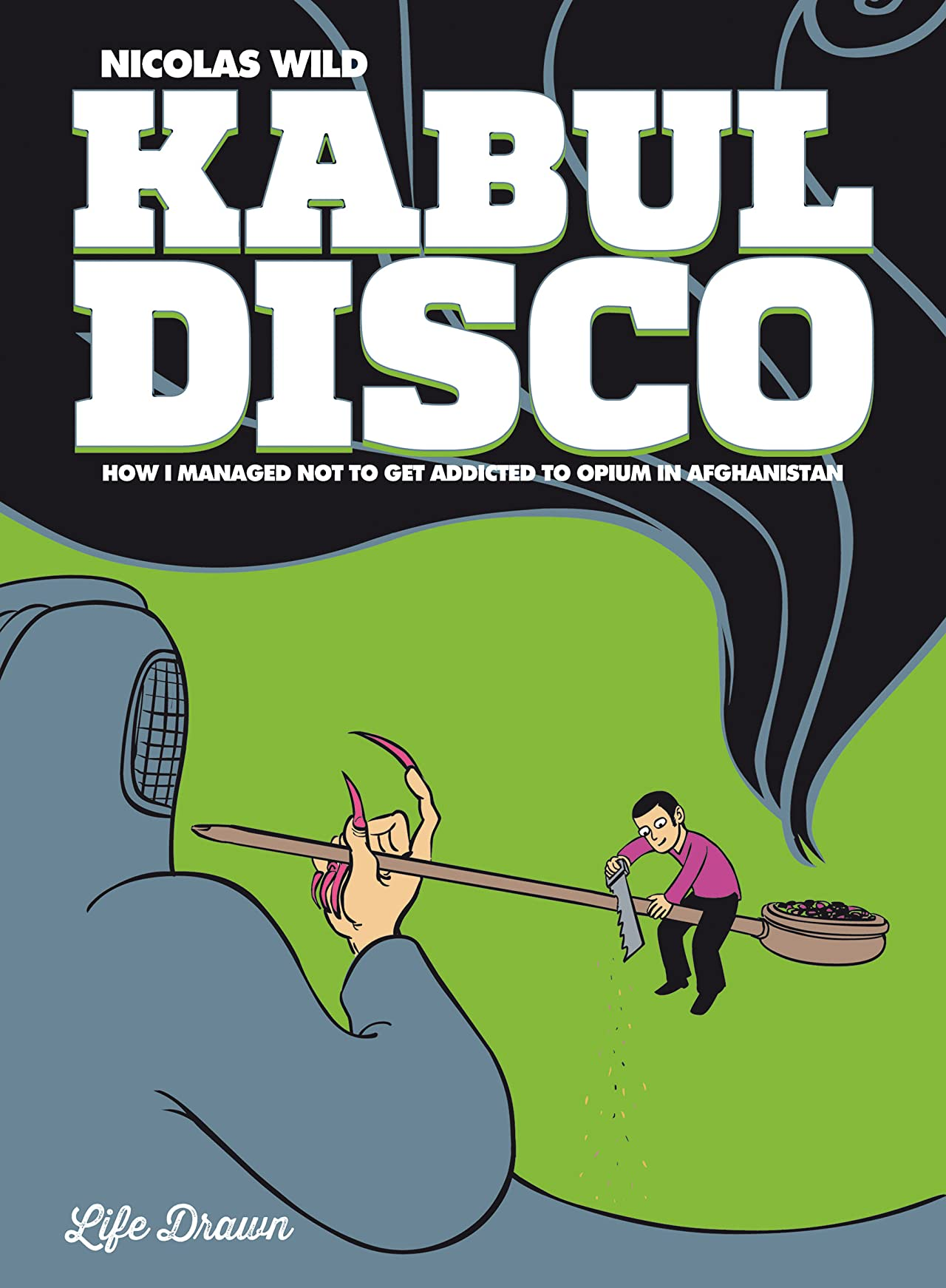 Kabul Disco Tome 2: How I Managed Not to Get Addicted to Opium in Afghanistan