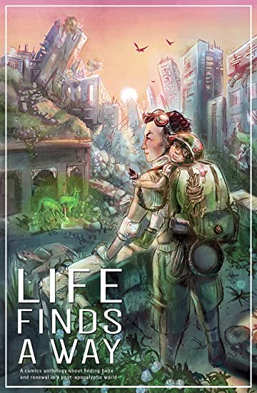 Life Finds A Way Vol. 1: Life Finds A Way: A Comic Anthology Of Hopeful Post-Apocalyptic Stories