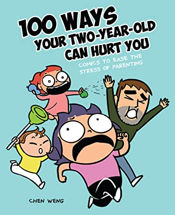 100 Ways Your Two-Year-Old Can Hurt You: Comics to Ease the Stress of Parenting