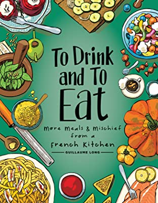 To Drink and to Eat Vol. 2: More Meals and Mischief from a French Kitchen