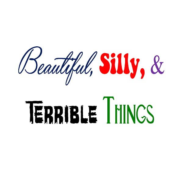 Beautiful, Silly, and Terrible Things