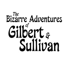 The Bizarre Adventures of Gilbert & Sullivan