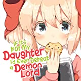 If It's for My Daughter, I'd Even Defeat a Demon Lord