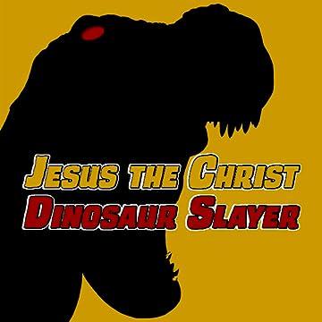 Jesus the Christ: Dinosaur Slayer